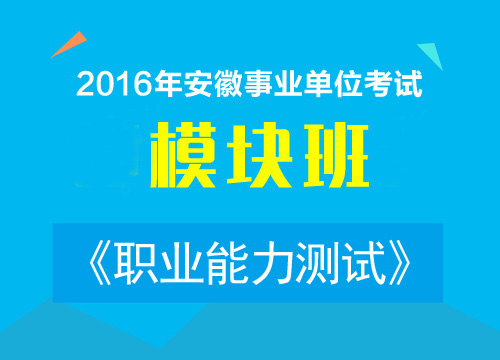 2016年安徽事业单位考试《职业能力测试》模块班