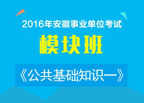 2016年安徽事业单位考试《公共基础知识一》模块班