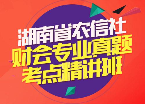 湖南省农信社财会专业真题考点精讲班