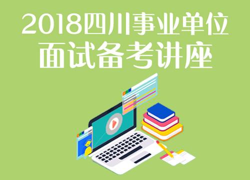 2018四川事业单位面试备考讲座(4.26-4.26)