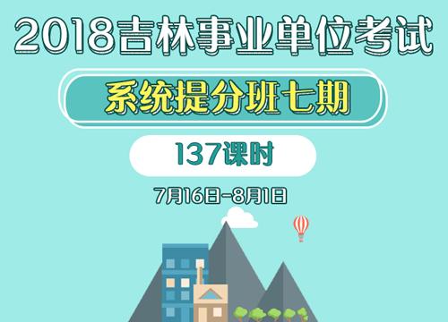 2018吉林事业单位考试系统提分班七期(7.16-8.1)