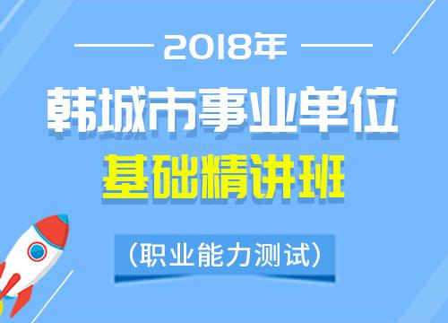 2018年韩城市事业单位职业能力测试基础精讲班