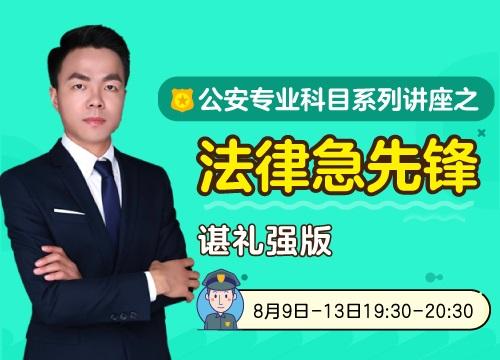 公安专业科目系列讲座之法律急先锋谌礼强版(8.9-8.13)