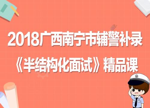 2018广西南宁市辅警补录《半结构化面试》全程套餐
