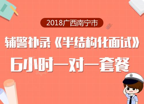 2018广西南宁市辅警补录《半结构化面试》6小时一对一套餐