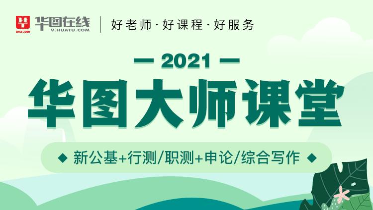 2021华图大师课堂(新公基+行测/职测+申论/综合写作)