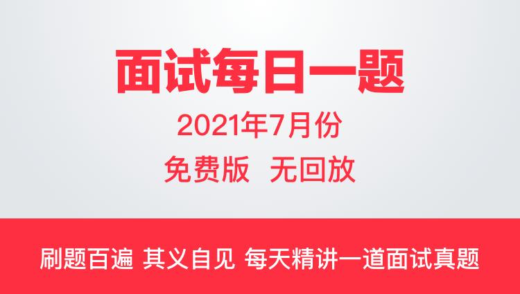 【7月份】2021面试每日一题(免费直播无回放)