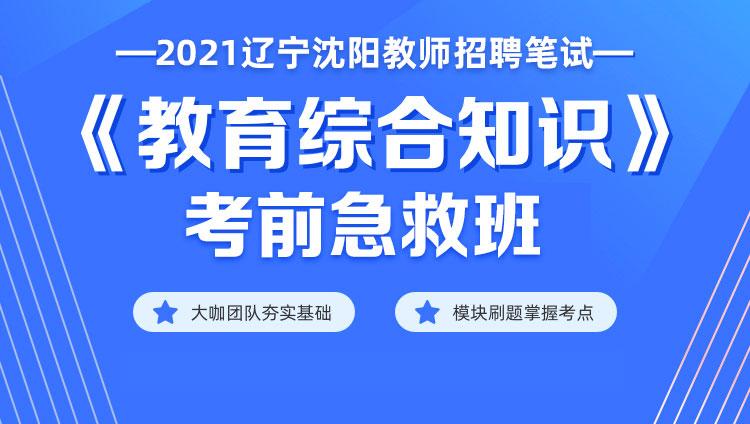 【辽宁沈阳】2021教师招聘笔试《教育综合知识》考前急救班