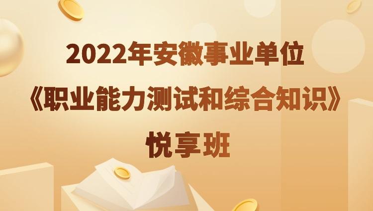 2022年安徽事业单位【职业能力测试和综合知识】悦享班(预售)