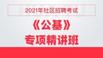 2021年社区招聘考试《公共基础知识》专项精讲班