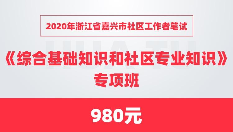 2020年浙江省嘉兴市社区工作者笔试《综合基础知识和社区专业知识》专项班