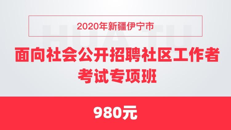 2020年新疆伊宁市面向社会公开招聘社区工作者考试专项班
