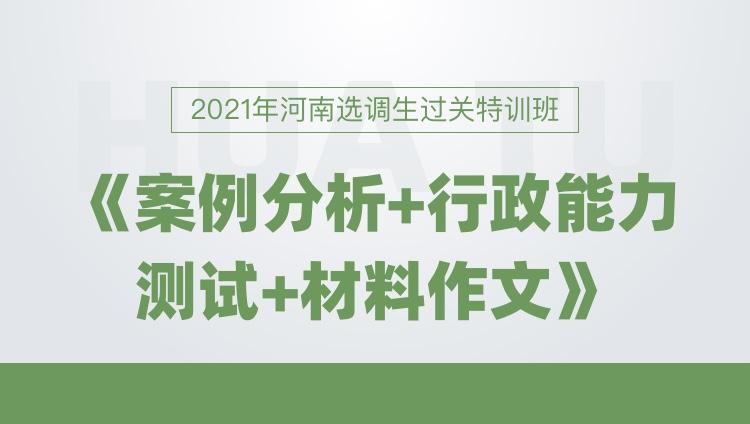 2021河南定向招录选调生过关特训班《案例分析+行政能力测试+材料作文》
