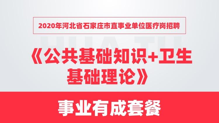 2020年河北省石家庄市直事业单位医疗岗招聘《公共基础知识+卫生基础理论》事业有成套餐