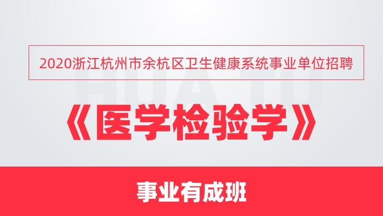 2020浙江杭州市余杭区卫生健康系统事业单位招聘《医学检验学》事业有成班