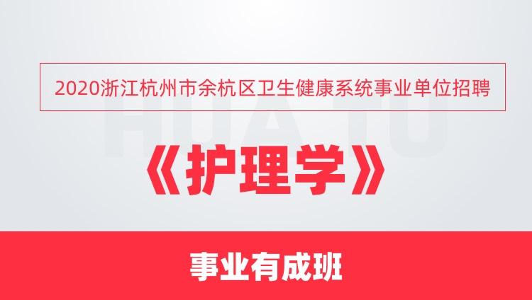 2020浙江杭州市余杭区卫生健康系统事业单位招聘《护理学》事业有成班