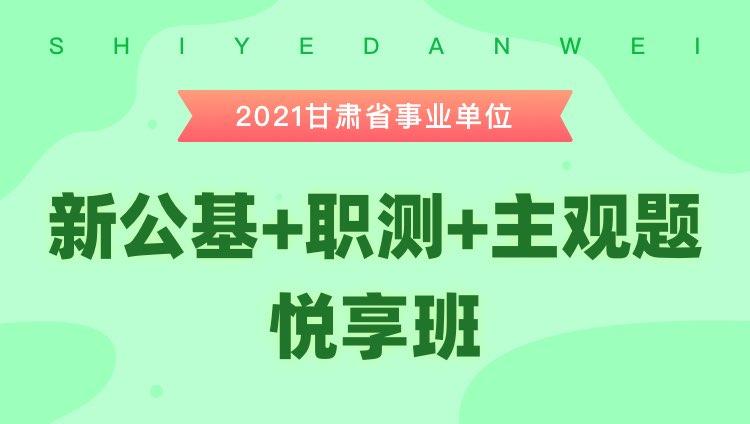 2021年甘肃省事业单位【新公基+职测+主观题】悦享班