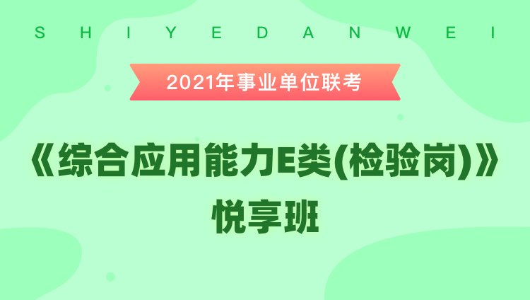 2021年安徽事业单位联考【综合应用能力E类(检验岗)】悦享班