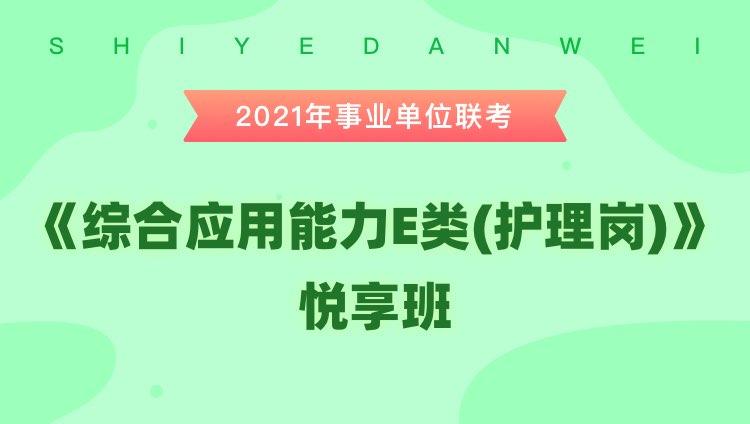 2021年安徽事业单位联考【综合应用能力E类(护理岗)】悦享班