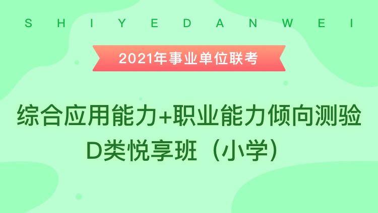 2021年事业单位联考《综合应用能力+职业能力倾向测验》D类悦享班(小学)