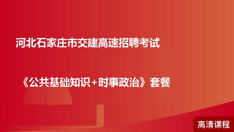 河北石家庄市交建高速招聘考试《公共基础知识+时事政治》套餐