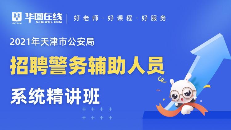 2021年天津市公安局招聘警务辅助人员系统精讲班