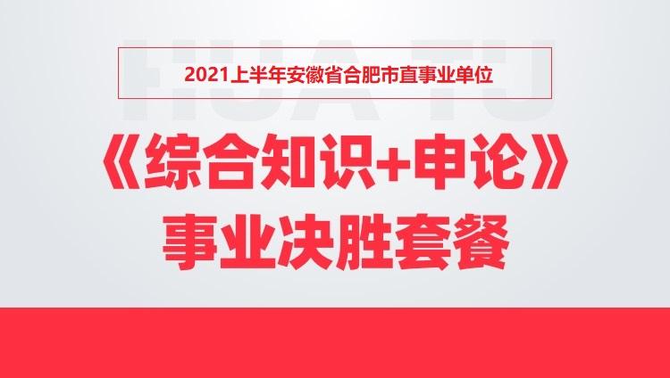 2021上半年安徽省合肥市直事业单位《综合知识+申论》事业决胜套餐