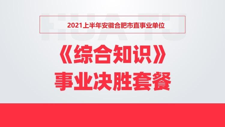 2021上半年安徽省合肥市直事业单位《综合知识》事业决胜套餐