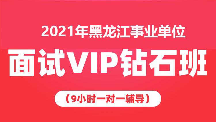 2021年黑龙江事业单位面试VIP钻石班(9小时一对一辅导)