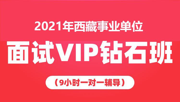 2021年西藏事业单位面试VIP钻石班(9小时一对一辅导)