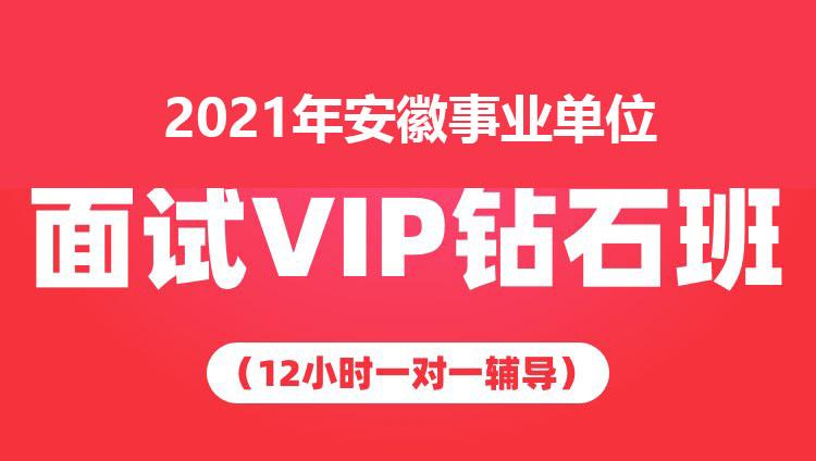 2021年安徽事业单位面试VIP钻石班(12小时一对一辅导)