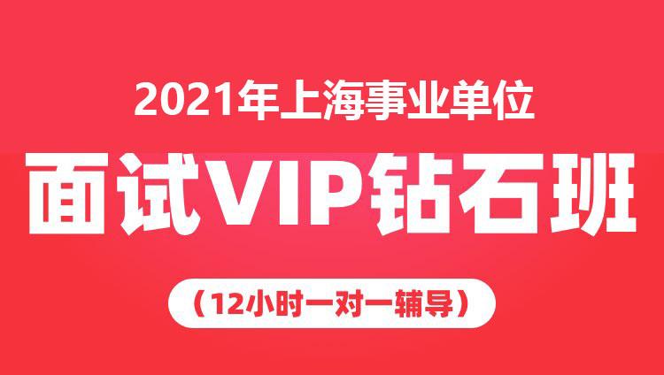 2021年上海事业单位面试VIP钻石班(12小时一对一辅导)