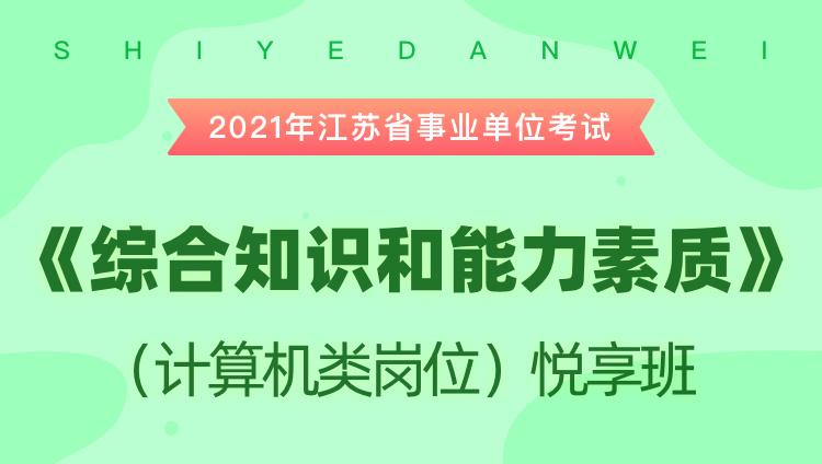 2021年江苏省事业单位考试《综合知识和能力素质》(计算机类岗位)悦享班