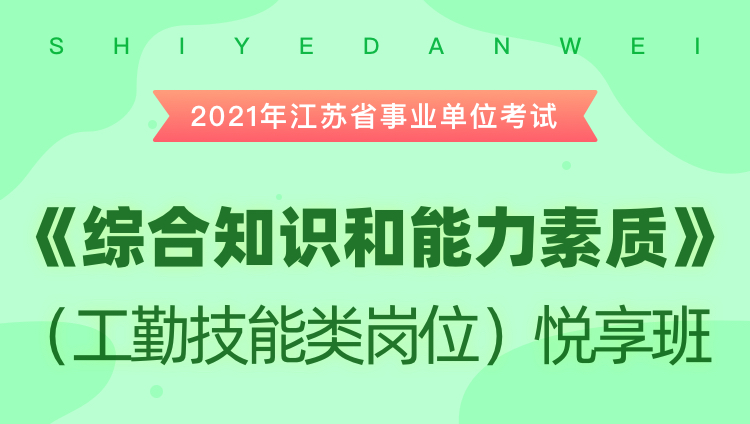 2021年江苏省事业单位考试《综合知识和能力素质》(工勤技能类岗位)悦享班