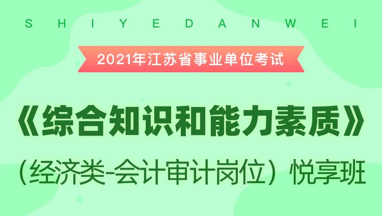 2021年江苏省事业单位考试《综合知识和能力素质》(经济类-会计审计岗位)悦享班