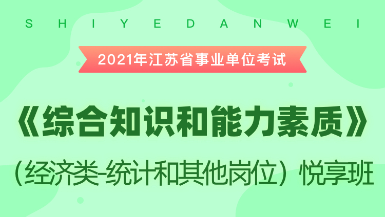 2021年江苏省事业单位考试《综合知识和能力素质》(经济类-统计和其他岗位)悦享班