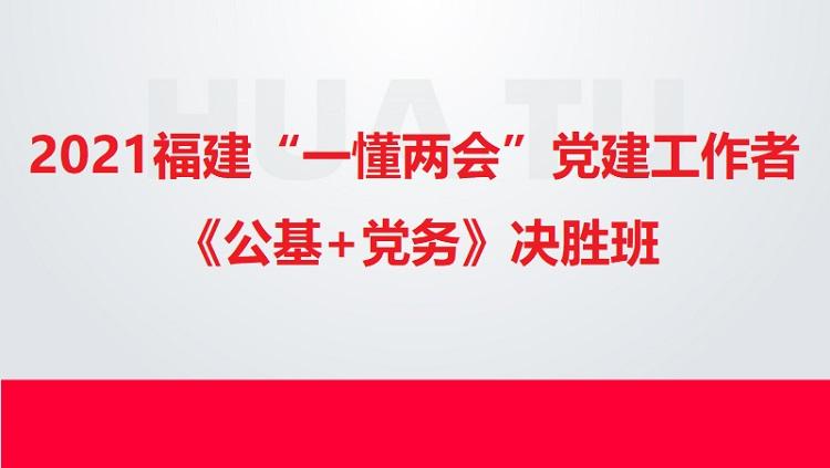 """2021福建""""一懂两会""""党建工作者《公基+党务》决胜班"""