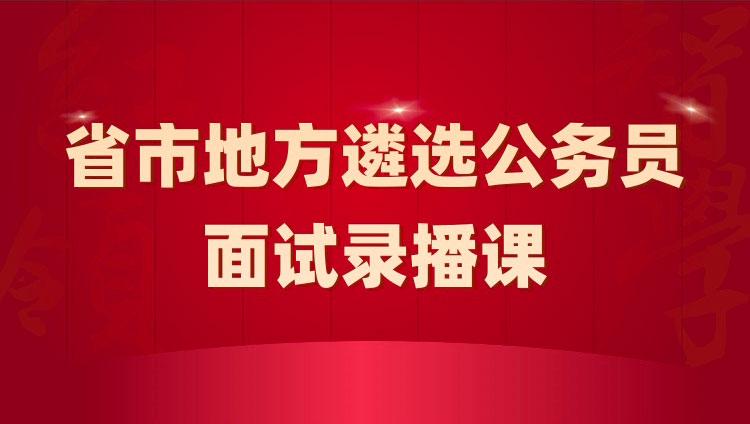 2021年省市地方机关遴选选调公务员红领决胜面试课(结构化/小组面试)