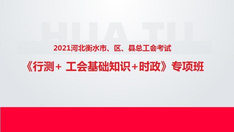 2021河北衡水市、区、县总工会考试《行测+工会基础知识+时政》专项班