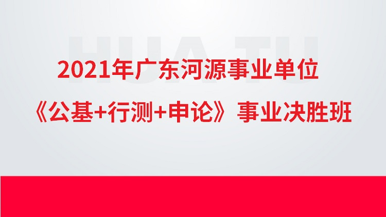 2021年广东河源事业单位《公基+行测+申论》事业决胜班