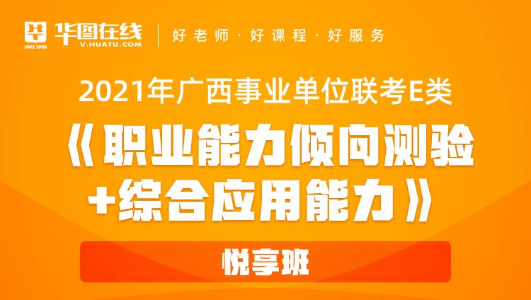 2021年广西事业单位联考E类《职业能力倾向测验+综合应用能力》悦享班