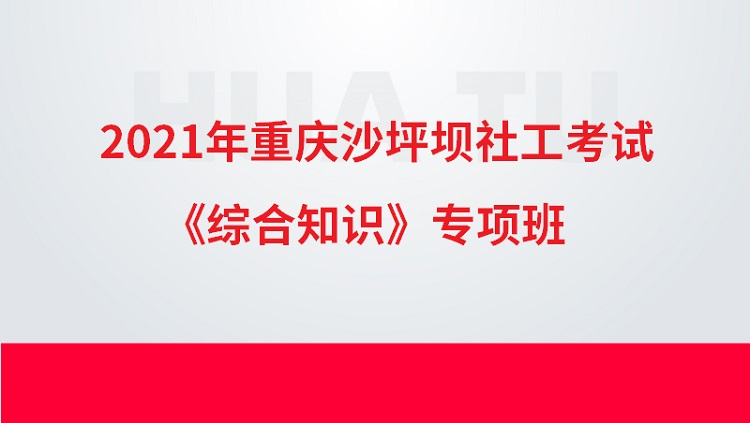 2021年重庆沙坪坝社工考试《综合知识》专项班