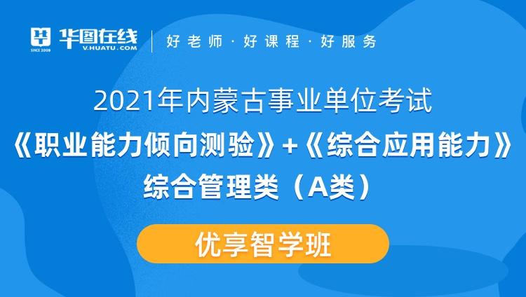 2021年内蒙古事业单位联考《综合应用能力+职业能力倾向测验》综合管理类(A类)优享智学班