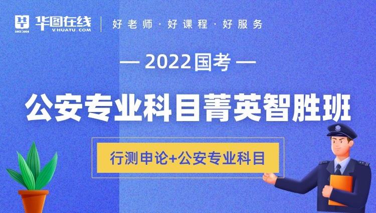 2022年国考公安专业科目菁英智胜班(行测+申论+公安专业科目)