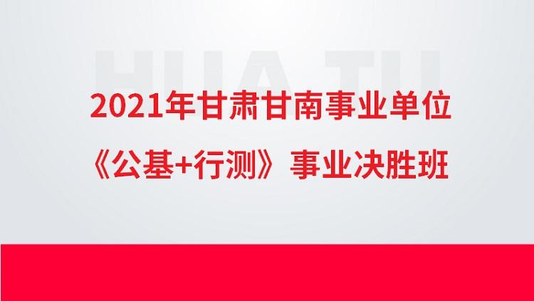 2021年甘肃甘南事业单位《公基+行测》事业决胜班