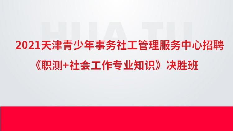 2021年天津青少年事务社工管理服务中心招聘《职测+社会工作专业知识》决胜班