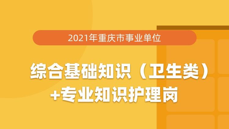 2021年重庆市事业单位综合基础知识(卫生类)+专业知识护理岗