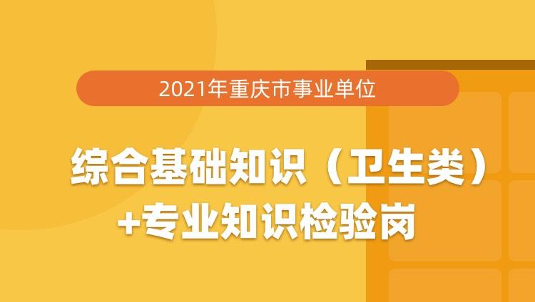 2021年重庆市事业单位综合基础知识(卫生类)+专业知识检验岗