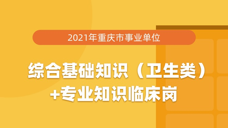 2021年重庆市事业单位综合基础知识(卫生类)+专业知识临床岗