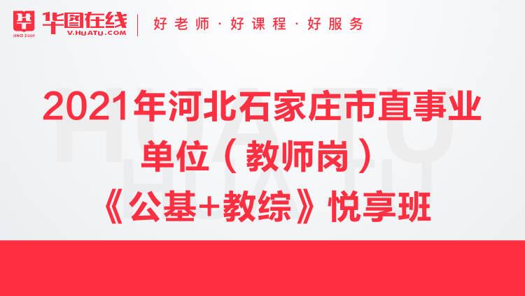 【河北-石家庄】2021年市直事业单位(教师岗)《公基+教综》悦享班